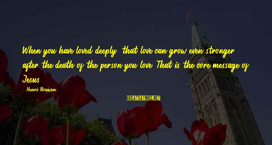 L Love Jesus Sayings By Henri Nouwen: When you have loved deeply, that love can grow even stronger after the death of