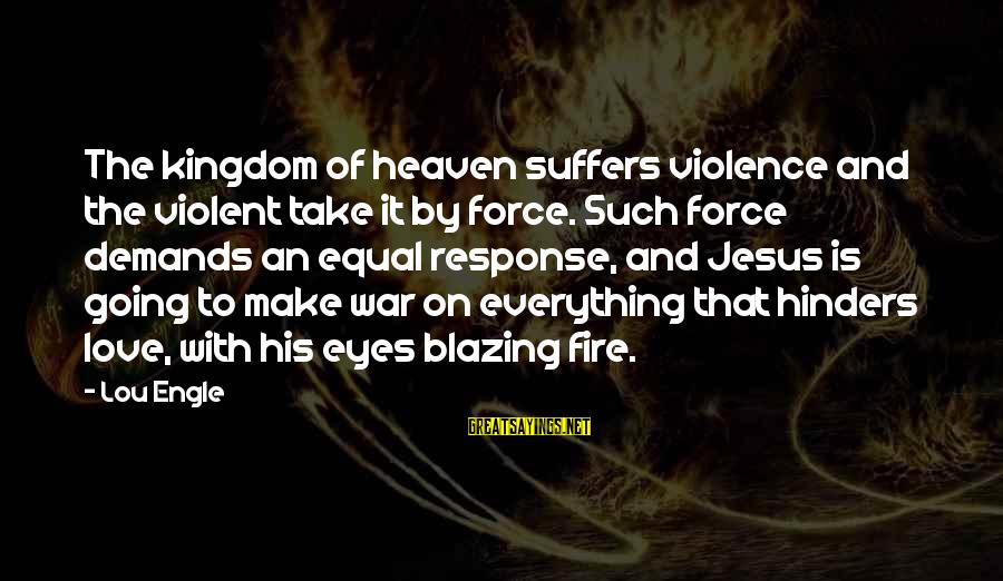 L Love Jesus Sayings By Lou Engle: The kingdom of heaven suffers violence and the violent take it by force. Such force