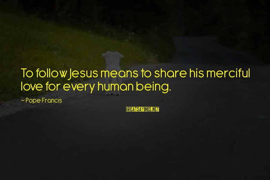 L Love Jesus Sayings By Pope Francis: To follow Jesus means to share his merciful love for every human being.
