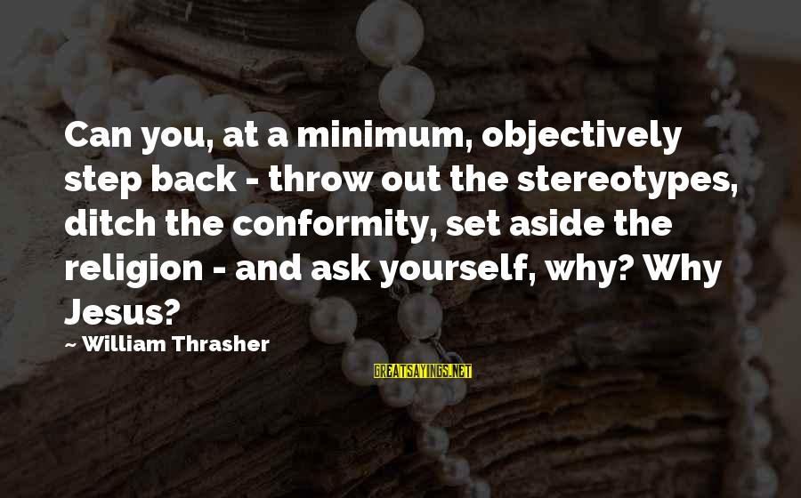 L Love Jesus Sayings By William Thrasher: Can you, at a minimum, objectively step back - throw out the stereotypes, ditch the