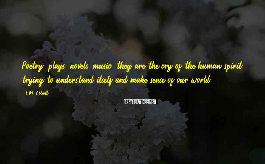 L.M. Elliott Sayings: Poetry, plays, novels, music, they are the cry of the human spirit trying to understand