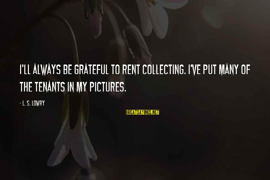 L S Lowry Sayings By L. S. Lowry: I'll always be grateful to rent collecting. I've put many of the tenants in my