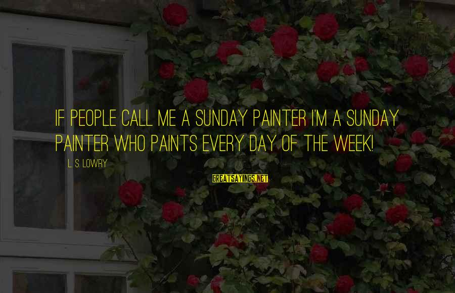 L S Lowry Sayings By L. S. Lowry: If people call me a Sunday painter I'm a Sunday painter who paints every day