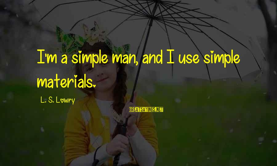 L S Lowry Sayings By L. S. Lowry: I'm a simple man, and I use simple materials.
