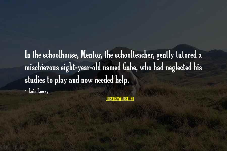 L S Lowry Sayings By Lois Lowry: In the schoolhouse, Mentor, the schoolteacher, gently tutored a mischievous eight-year-old named Gabe, who had