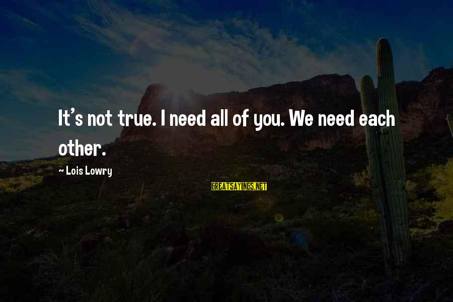 L S Lowry Sayings By Lois Lowry: It's not true. I need all of you. We need each other.