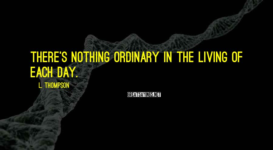 L. Thompson Sayings: there's nothing ordinary in the living of each day.