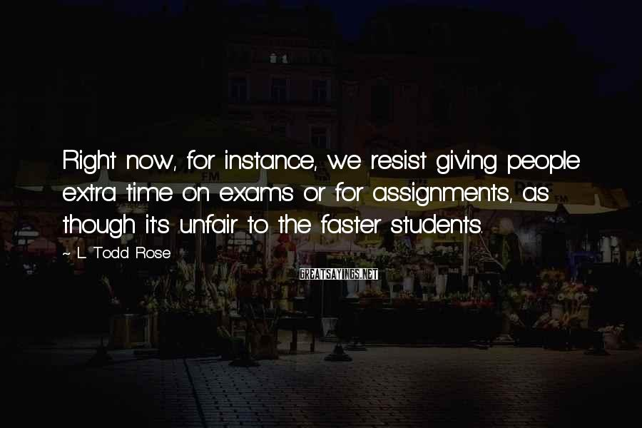 L. Todd Rose Sayings: Right now, for instance, we resist giving people extra time on exams or for assignments,