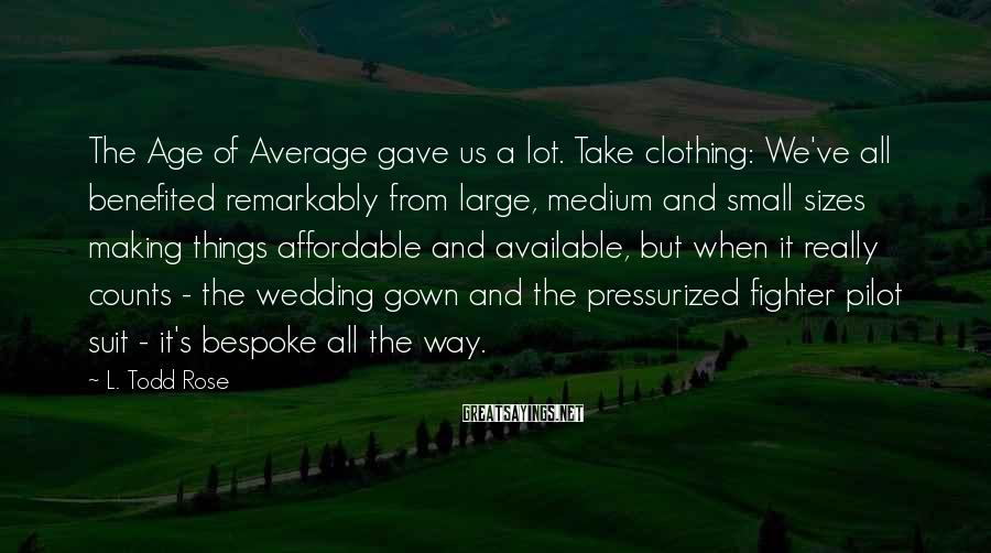 L. Todd Rose Sayings: The Age of Average gave us a lot. Take clothing: We've all benefited remarkably from