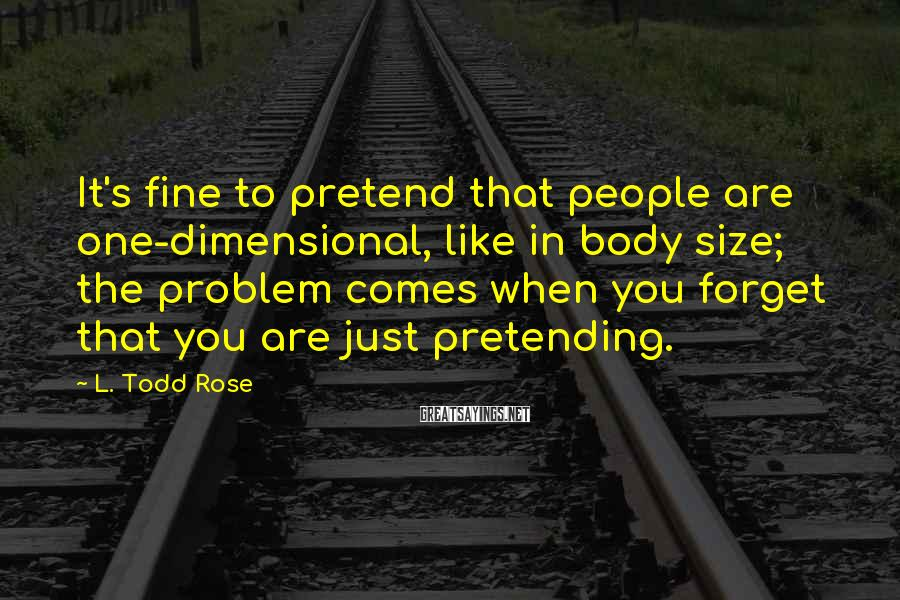 L. Todd Rose Sayings: It's fine to pretend that people are one-dimensional, like in body size; the problem comes