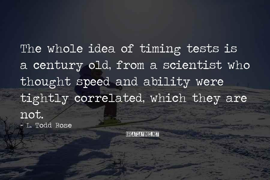 L. Todd Rose Sayings: The whole idea of timing tests is a century old, from a scientist who thought