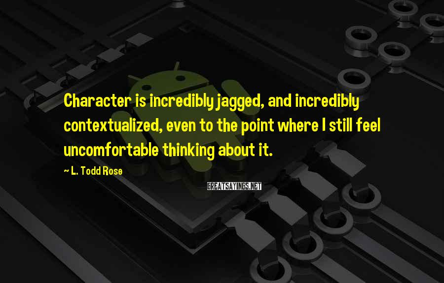 L. Todd Rose Sayings: Character is incredibly jagged, and incredibly contextualized, even to the point where I still feel