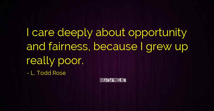 L. Todd Rose Sayings: I care deeply about opportunity and fairness, because I grew up really poor.