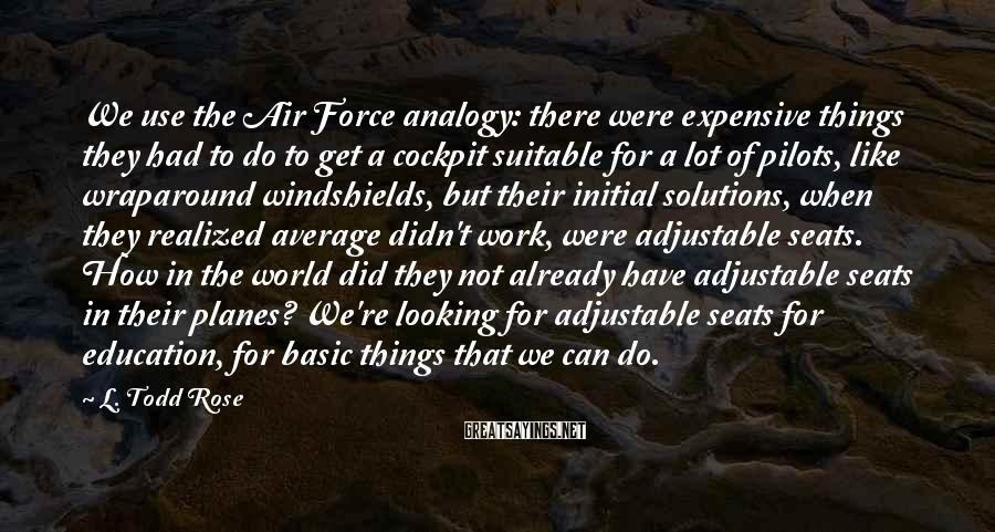 L. Todd Rose Sayings: We use the Air Force analogy: there were expensive things they had to do to