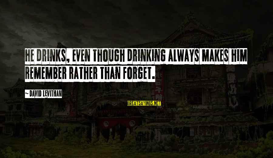 L949 Sayings By David Levithan: He drinks, even though drinking always makes him remember rather than forget.