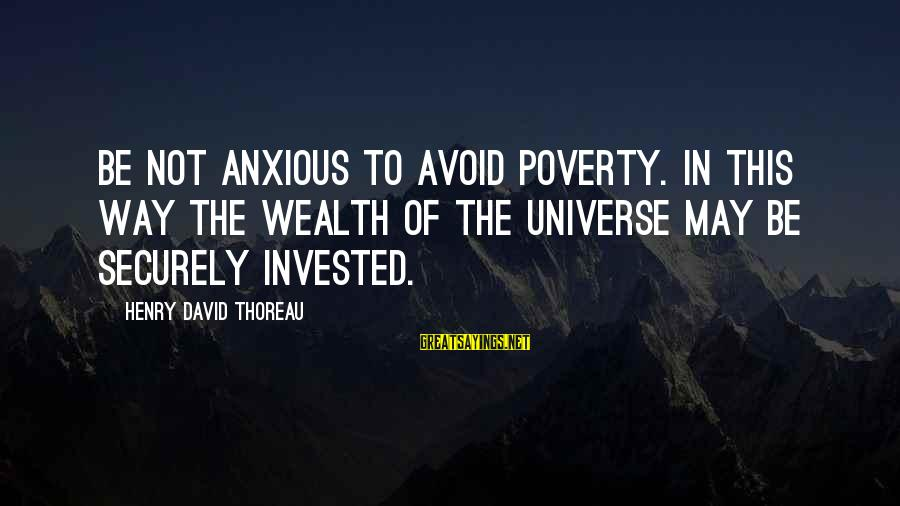 L949 Sayings By Henry David Thoreau: Be not anxious to avoid poverty. In this way the wealth of the universe may