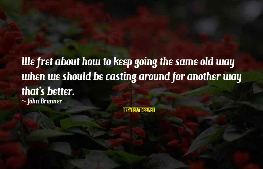 L949 Sayings By John Brunner: We fret about how to keep going the same old way when we should be