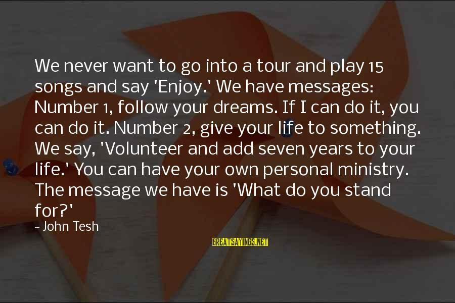 L949 Sayings By John Tesh: We never want to go into a tour and play 15 songs and say 'Enjoy.'