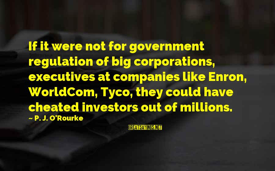 L949 Sayings By P. J. O'Rourke: If it were not for government regulation of big corporations, executives at companies like Enron,