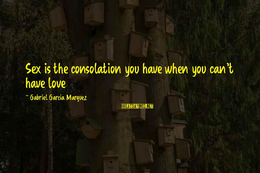 La Gente Cambia Sayings By Gabriel Garcia Marquez: Sex is the consolation you have when you can't have love