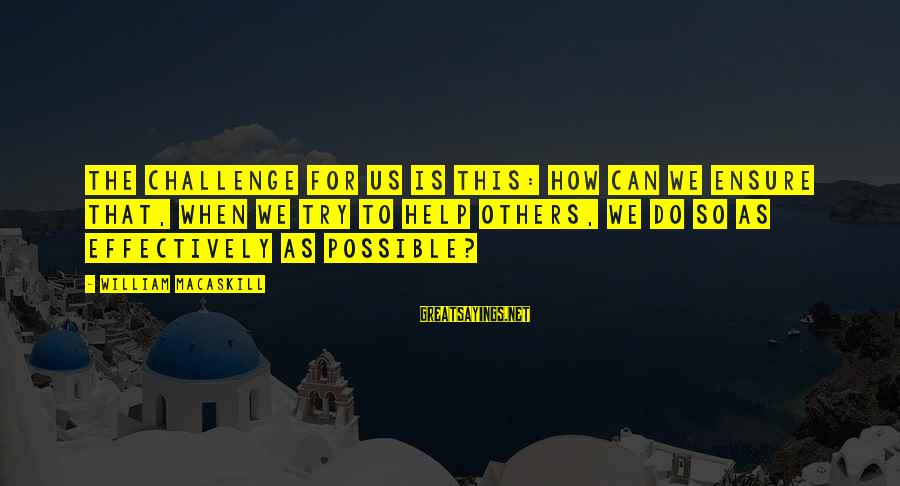 La Gente Cambia Sayings By William MacAskill: The challenge for us is this: How can we ensure that, when we try to