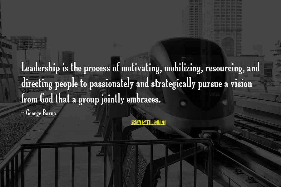La Settima Onda Sayings By George Barna: Leadership is the process of motivating, mobilizing, resourcing, and directing people to passionately and strategically