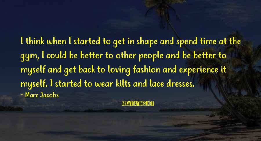 Lace Dresses Sayings By Marc Jacobs: I think when I started to get in shape and spend time at the gym,