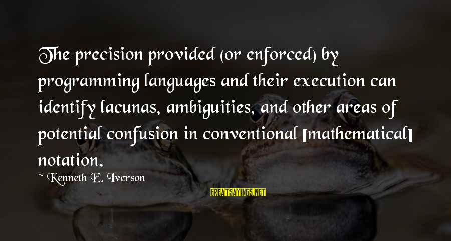 Lacunas Sayings By Kenneth E. Iverson: The precision provided (or enforced) by programming languages and their execution can identify lacunas, ambiguities,
