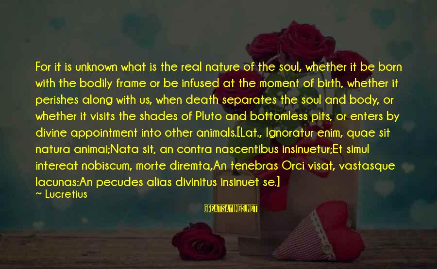 Lacunas Sayings By Lucretius: For it is unknown what is the real nature of the soul, whether it be