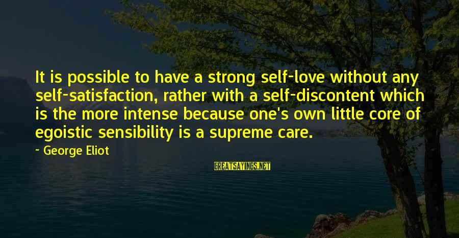 Ladies Being Strong Sayings By George Eliot: It is possible to have a strong self-love without any self-satisfaction, rather with a self-discontent