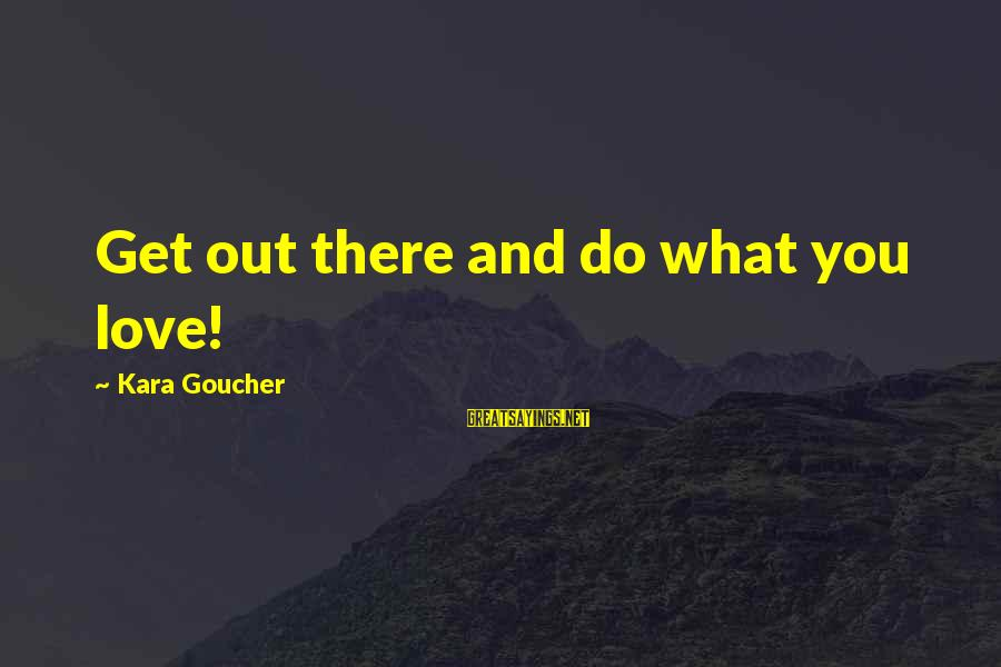 Ladies Being Strong Sayings By Kara Goucher: Get out there and do what you love!