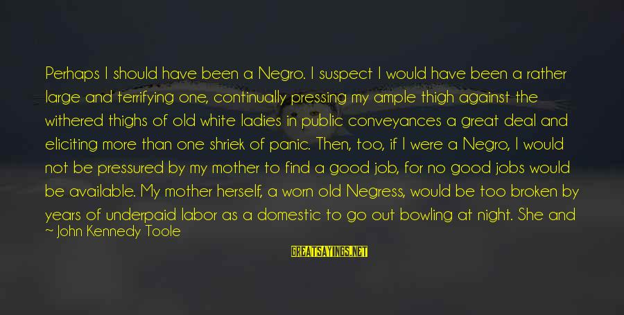 Ladies Night In Sayings By John Kennedy Toole: Perhaps I should have been a Negro. I suspect I would have been a rather