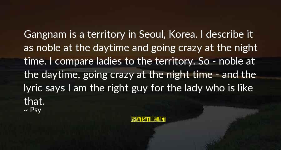 Ladies Night In Sayings By Psy: Gangnam is a territory in Seoul, Korea. I describe it as noble at the daytime
