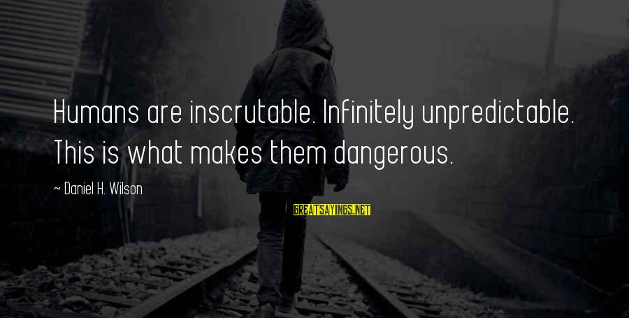 Ladies Night Movie Sayings By Daniel H. Wilson: Humans are inscrutable. Infinitely unpredictable. This is what makes them dangerous.