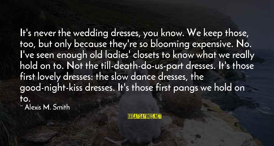 Ladies Night Out Sayings By Alexis M. Smith: It's never the wedding dresses, you know. We keep those, too, but only because they're