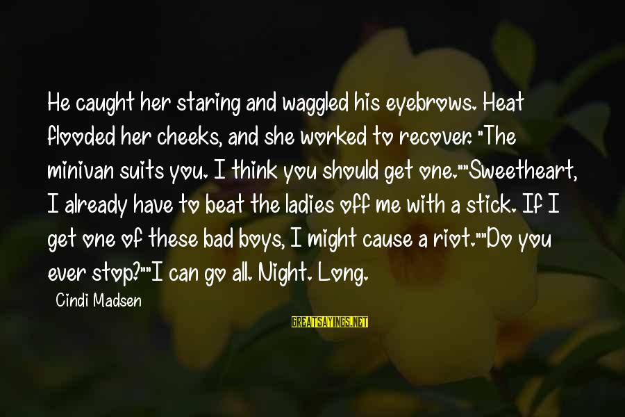 Ladies Night Out Sayings By Cindi Madsen: He caught her staring and waggled his eyebrows. Heat flooded her cheeks, and she worked