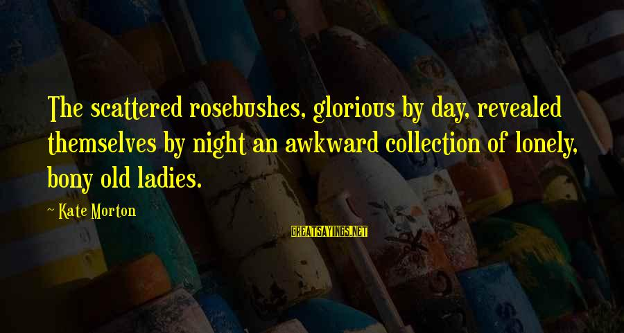 Ladies Night Out Sayings By Kate Morton: The scattered rosebushes, glorious by day, revealed themselves by night an awkward collection of lonely,