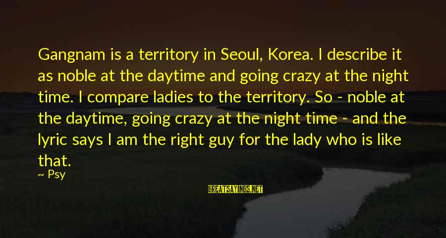 Ladies Night Out Sayings By Psy: Gangnam is a territory in Seoul, Korea. I describe it as noble at the daytime