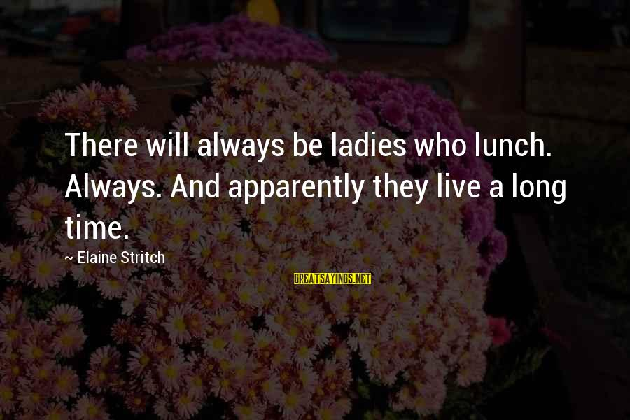 Ladies Who Lunch Sayings By Elaine Stritch: There will always be ladies who lunch. Always. And apparently they live a long time.