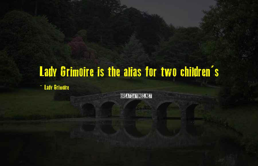 Lady Grimoire Sayings: Lady Grimoire is the alias for two children's
