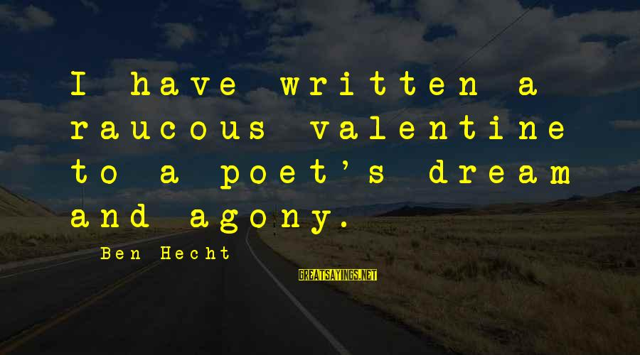 Laging Busy Sayings By Ben Hecht: I have written a raucous valentine to a poet's dream and agony.