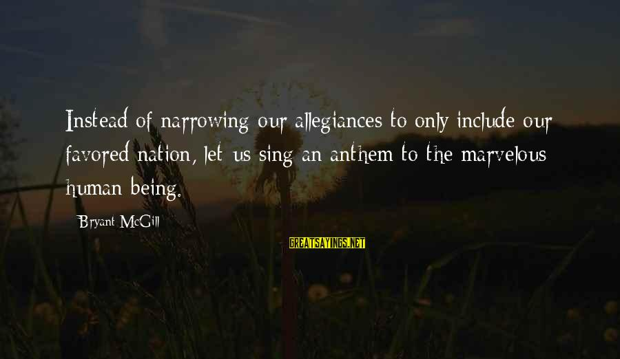 Laging Busy Sayings By Bryant McGill: Instead of narrowing our allegiances to only include our favored nation, let us sing an
