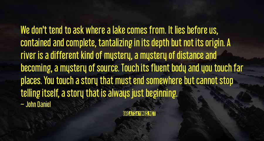 Laging Busy Sayings By John Daniel: We don't tend to ask where a lake comes from. It lies before us, contained