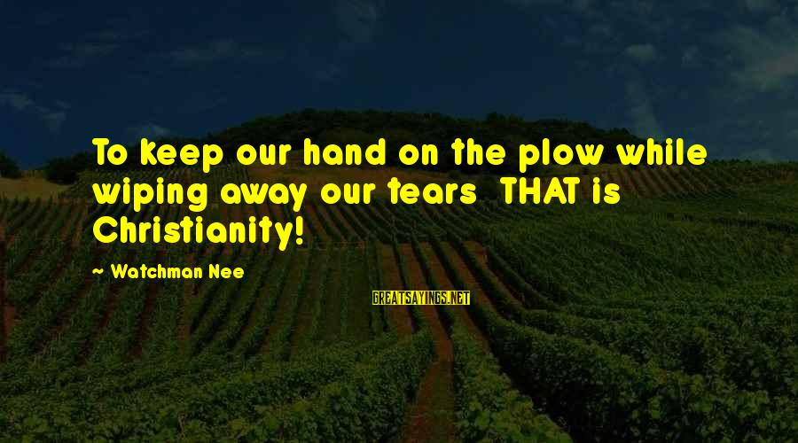 Laging Busy Sayings By Watchman Nee: To keep our hand on the plow while wiping away our tears THAT is Christianity!