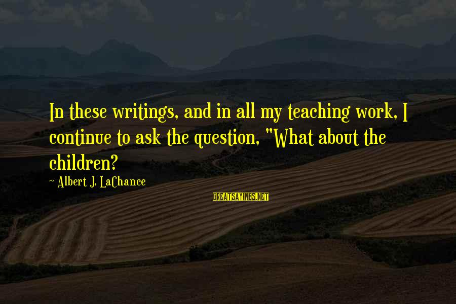 Lahat Ng Tao Nagbabago Sayings By Albert J. LaChance: In these writings, and in all my teaching work, I continue to ask the question,