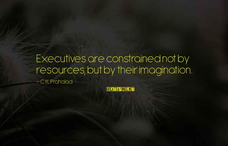 Lahat Ng Tao Nagbabago Sayings By C. K. Prahalad: Executives are constrained not by resources, but by their imagination.