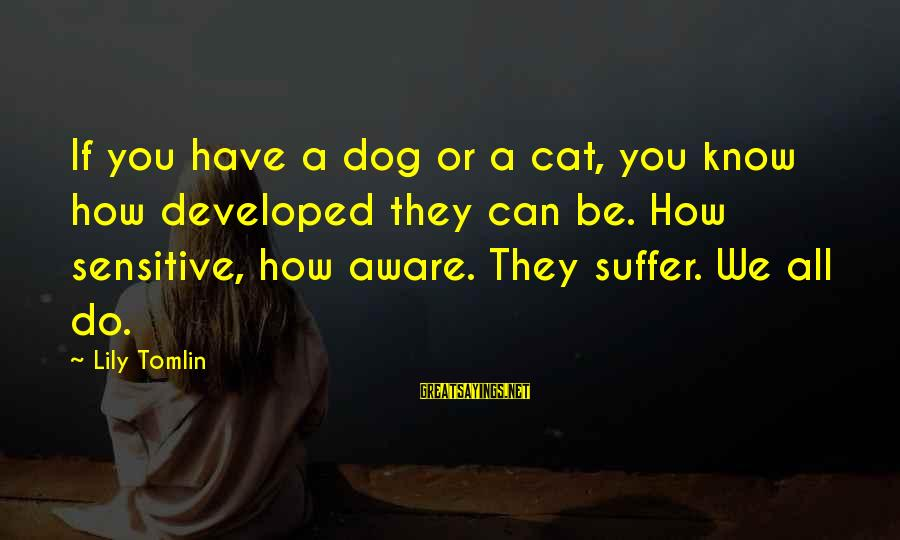 Lahat Ng Tao Nagbabago Sayings By Lily Tomlin: If you have a dog or a cat, you know how developed they can be.