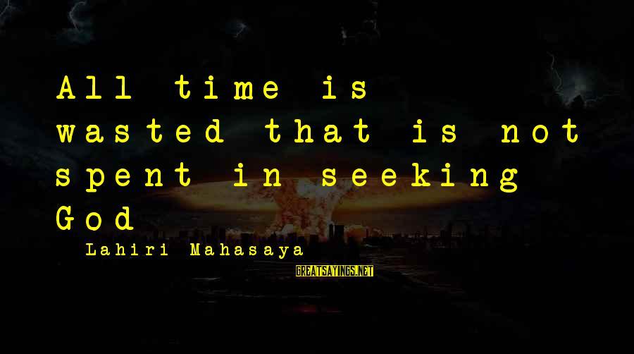 Lahiri Mahasaya Sayings By Lahiri Mahasaya: All time is wasted that is not spent in seeking God
