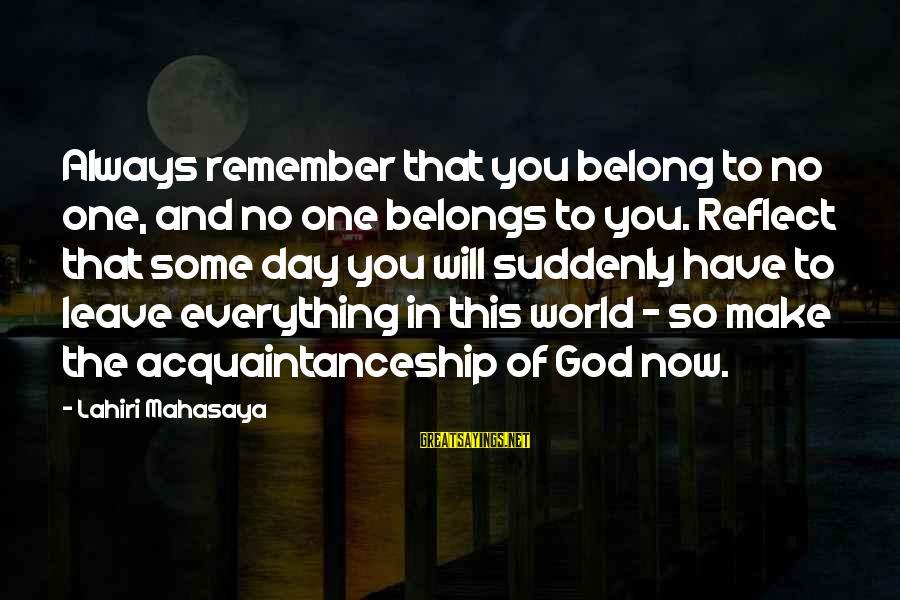 Lahiri Mahasaya Sayings By Lahiri Mahasaya: Always remember that you belong to no one, and no one belongs to you. Reflect