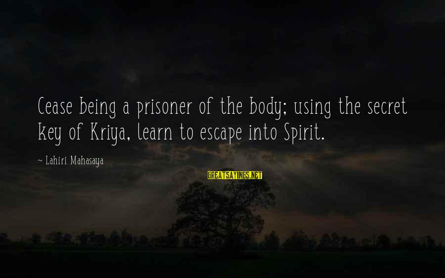 Lahiri Mahasaya Sayings By Lahiri Mahasaya: Cease being a prisoner of the body; using the secret key of Kriya, learn to